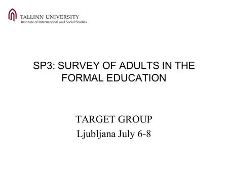 SP3: SURVEY OF ADULTS IN THE FORMAL EDUCATION TARGET GROUP Ljubljana July 6-8.