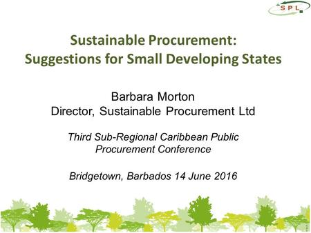 1 Sustainable Procurement: Suggestions for Small Developing States Barbara Morton Director, Sustainable Procurement Ltd Third Sub-Regional Caribbean Public.