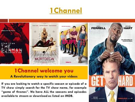 1Channel 1Channel welcome you A Revolutionary way to watch your videos If you are looking to watch a specific season or episode of a TV show simply search.