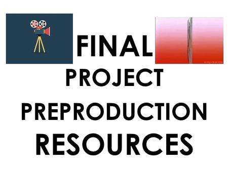 FINAL PROJECT PREPRODUCTION RESOURCES. IDEAS? What makes a good story / movie? – Memorable characters – Originality – interesting visuals (not just explosions)