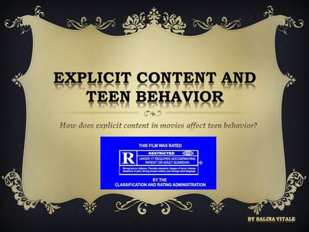  Today, teens are easily exposed to explicit content in movies  Parents allow their teens to watch inappropriate movies, such as R-rated  Sometimes.