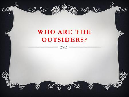 WHO ARE THE OUTSIDERS?. PONYBOY CURTIS  The narrator  Has two older brothers- Darry and Sodapop  Like s to read and to watch movies by himself  Is.