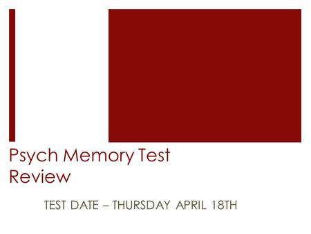 Psych Memory Test Review TEST DATE – THURSDAY APRIL 18TH.