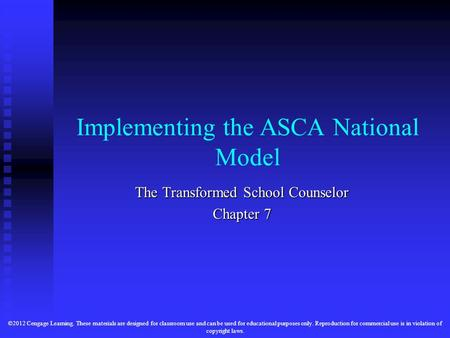 Implementing the ASCA National Model The Transformed School Counselor Chapter 7 ©2012 Cengage Learning. These materials are designed for classroom use.