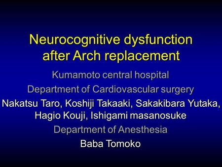 Neurocognitive dysfunction after Arch replacement Kumamoto central hospital Department of Cardiovascular surgery Nakatsu Taro, Koshiji Takaaki, Sakakibara.