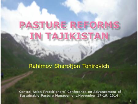 Central Asian Practitioners' Conference on Advancement of Sustainable Pasture Management,November 17-19, 2014. 1 Rahimov Sharofjon Tohirovich.