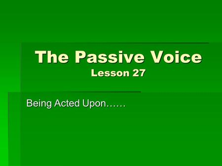 The Passive Voice Lesson 27 Being Acted Upon……. Learning Target  Understand the difference between the active and passive voices.  Learn to use and.