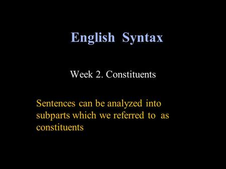 Week 2. Constituents Sentences can be analyzed into subparts which we referred to as constituents English Syntax.