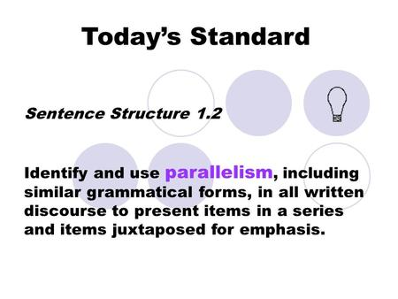 Today's Standard Sentence Structure 1.2 Identify and use parallelism, including similar grammatical forms, in all written discourse to present items in.