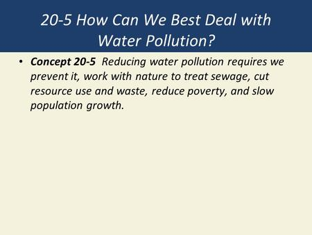 20-5 How Can We Best Deal with Water Pollution? Concept 20-5 Reducing water pollution requires we prevent it, work with nature to treat sewage, cut resource.