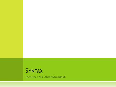 Lecturer : Ms. Abrar Mujaddidi S YNTAX. I NTRODUCTION  In the previous chapter, we moved from the general categories and concepts of traditional grammar,