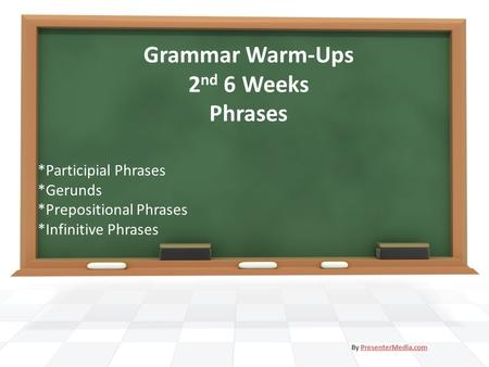 By PresenterMedia.comPresenterMedia.com Grammar Warm-Ups 2 nd 6 Weeks Phrases *Participial Phrases *Gerunds *Prepositional Phrases *Infinitive Phrases.