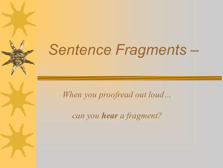 Sentence Fragments – When you proofread out loud… can you hear a fragment?