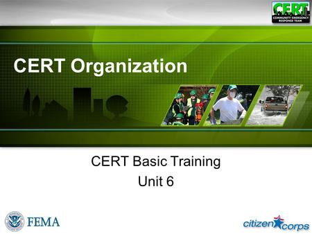 CERT Organization CERT Basic Training Unit 6. CERT Basic Training Unit 6: CERT Organization Unit Objectives ●Describe the CERT structure ●Identify how.