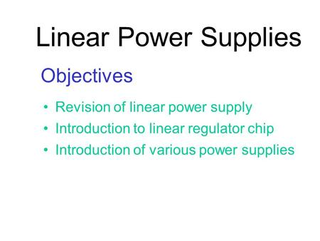 Linear Power Supplies Objectives Revision of linear power supply Introduction to linear regulator chip Introduction of various power supplies.