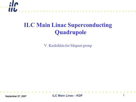 September 27, 2007 ILC Main Linac - KOF 1 ILC Main Linac Superconducting Quadrupole V. Kashikhin for Magnet group.