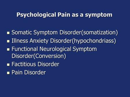 Psychological Pain as a symptom Somatic Symptom Disorder(somatization) Somatic Symptom Disorder(somatization) Illness Anxiety Disorder(hypochondriass)