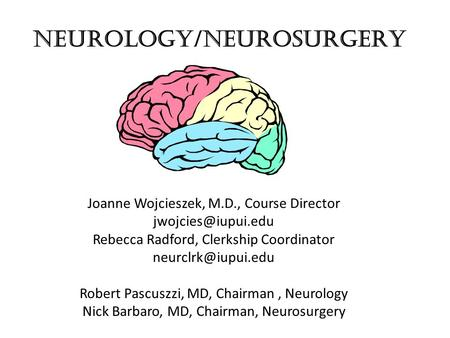 NEUROLOGY/NEUROSURGERY Joanne Wojcieszek, M.D., Course Director Rebecca Radford, Clerkship Coordinator Robert Pascuszzi,