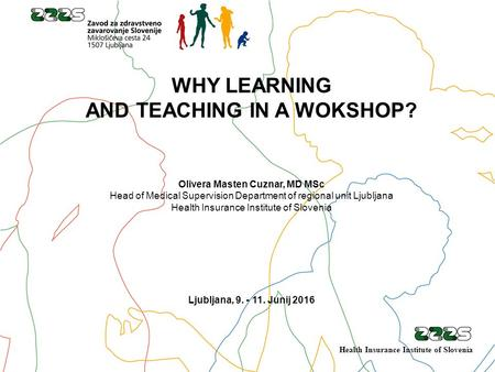 WHY LEARNING AND TEACHING IN A WOKSHOP? Olivera Masten Cuznar, MD MSc Head of Medical Supervision Department of regional unit Ljubljana Health Insurance.