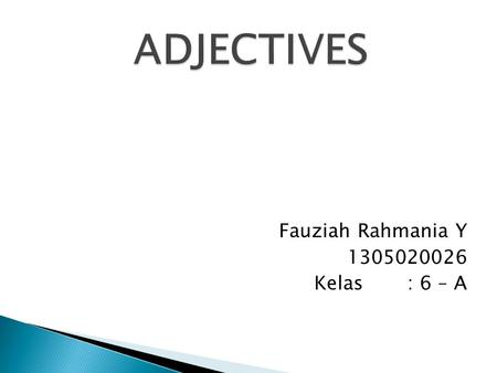 Fauziah Rahmania Y 1305020026 Kelas: 6 – A. Adjectives are words that describe or modify other words. They can identify or quantify another person or.