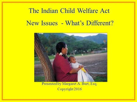 Presented by Margaret A. Burt, Esq. Copyright 2016 The Indian Child Welfare Act New Issues - What's Different? New Issues - What's Different?