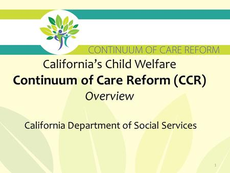 California's Child Welfare Continuum of Care Reform (CCR) Overview California Department of Social Services 1.