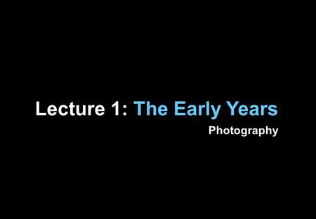 "Lecture 1: The Early Years Photography. ""The photograph was the ultimate response to a social and cultural appetite for a more accurate and real- looking."