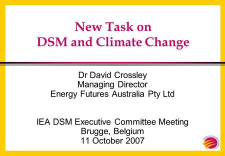 New Task on DSM and Climate Change Dr David Crossley Managing Director Energy Futures Australia Pty Ltd IEA DSM Executive Committee Meeting Brugge, Belgium.