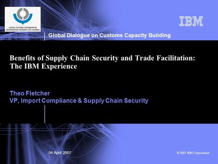 Global Dialogue on Customs Capacity Building 04 April 2007 © 2007 IBM Corporation Benefits of Supply Chain Security and Trade Facilitation: The IBM Experience.