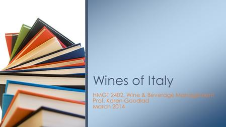 HMGT 2402, Wine & Beverage Management Prof. Karen Goodlad March 2014 Wines of Italy.