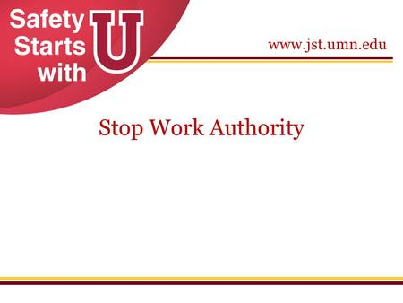 Www.jst.umn.edu Stop Work Authority. www.jst.umn.edu Stop Work Authority What it is: Gives personnel the authority and responsibility to require that.