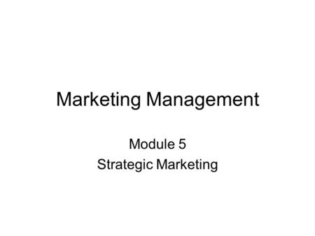 Marketing Management Module 5 Strategic Marketing.