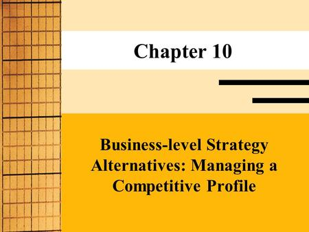 Chapter 10 Business-level Strategy Alternatives: Managing a Competitive Profile.