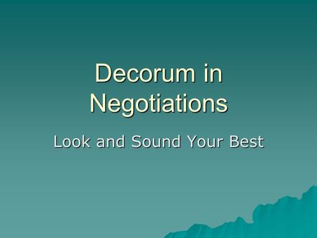 Decorum in Negotiations Look and Sound Your Best.