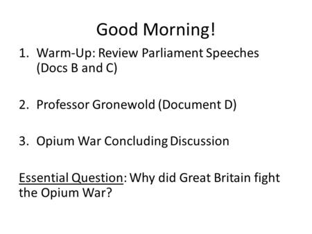 Good Morning! 1.Warm-Up: Review Parliament Speeches (Docs B and C) 2.Professor Gronewold (Document D) 3.Opium War Concluding Discussion Essential Question: