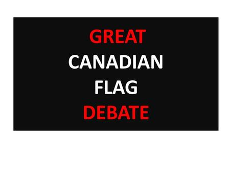 GREAT CANADIAN FLAG DEBATE. STEP 1: MATCH THE FLAG TO THE COUNTRY Australia, Belgium, Brazil, Britain, China, Denmark, Egypt, Finland, Germany, Iceland,