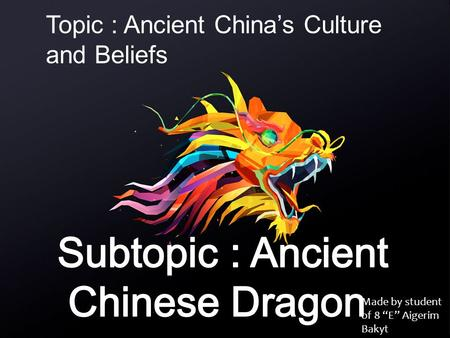"Made by student of 8 ""E"" Aigerim Bakyt Topic : Ancient China's Culture and Beliefs."