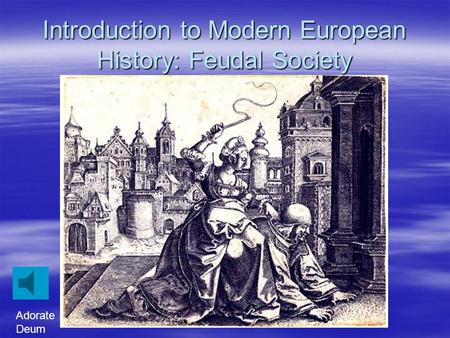 Introduction to Modern European History: Feudal Society Adorate Deum.