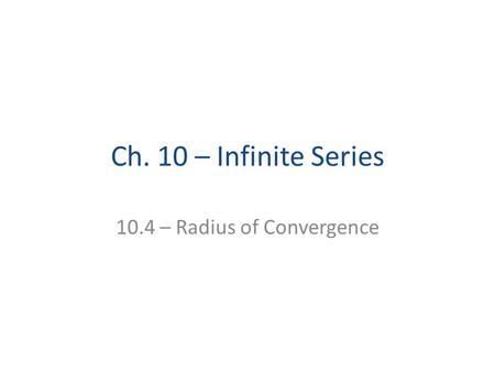 Ch. 10 – Infinite Series 10.4 – Radius of Convergence.