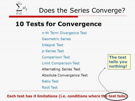 Does the Series Converge? 10 Tests for Convergence n-th Term Divergence Test Geometric Series Integral Test p-Series Test Comparison Test Limit Comparison.