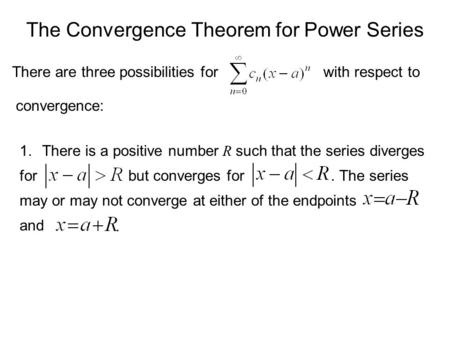 The Convergence Theorem for Power Series There are three possibilities forwith respect to convergence: 1.There is a positive number R such that the series.