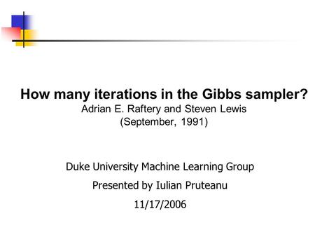How many iterations in the Gibbs sampler? Adrian E. Raftery and Steven Lewis (September, 1991) Duke University Machine Learning Group Presented by Iulian.