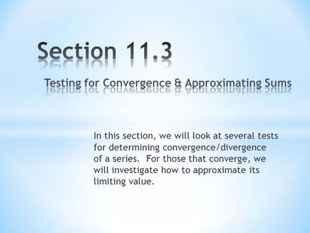 In this section, we will look at several tests for determining convergence/divergence of a series. For those that converge, we will investigate how to.