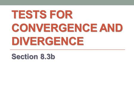 TESTS FOR CONVERGENCE AND DIVERGENCE Section 8.3b.