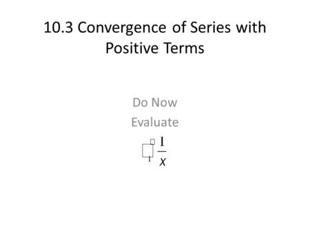 10.3 Convergence of Series with Positive Terms Do Now Evaluate.