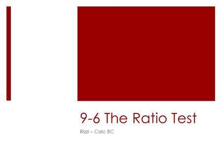 9-6 The Ratio Test Rizzi – Calc BC. Objectives  Use the Ratio Test to determine whether a series converges or diverges.  Review the tests for convergence.