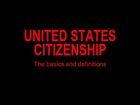 UNITED STATES CITIZENSHIP The basics and definitions.