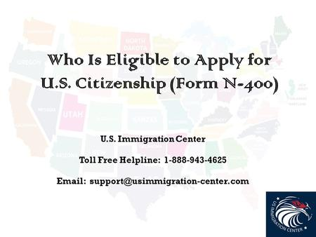 Who Is Eligible to Apply for U.S. Citizenship (Form N-400) U.S. Immigration Center Toll Free Helpline: 1-888-943-4625