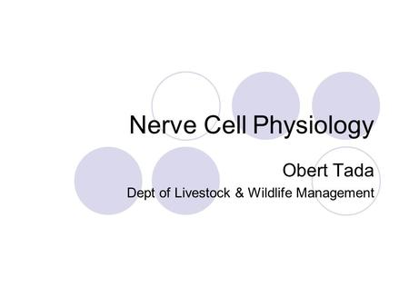 Nerve Cell Physiology Obert Tada Dept of Livestock & Wildlife Management.
