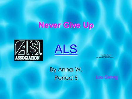 Never Give Up ALS By Anna W. Period 5 ALS By Anna W. Period 5 Lou Gehrig.